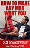 How To Make Any Man Want You: 33 Secrets to Becoming Irresistible and Making Any Man Fall in Adore with You in an Instant! (Make Him Want You, Dating Guidance for Women)
