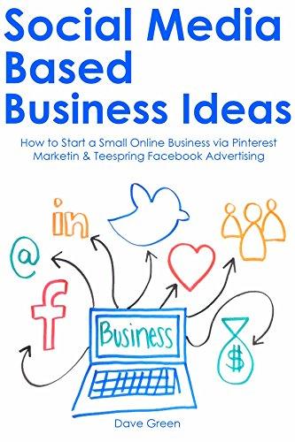 SOCIAL MEDIA BASED BUSINESS IDEAS: How to Start a Small Online Business via Pinterest Marketin & Teespring Facebook Advertising