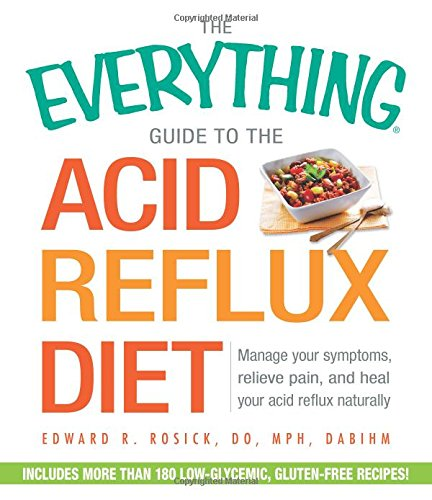 The Everything Guide to the Acid Reflux Diet: Manage Your Symptoms, Relieve Pain, and Heal Your Acid Reflux Naturally 1