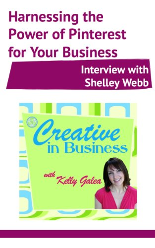 Creative in Business: Harnessing the Power of Pinterest for Your Business – Interview with Shelley Webb