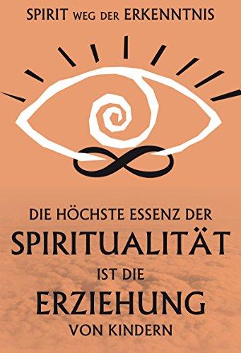 Die höchste Essenz der Spiritualität ist die Erziehung der Kinder: Spirit. Weg der Erkenntnis (German Edition) Pdf