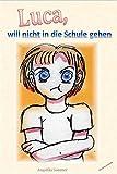 Luca, will nicht in die Schule gehen.: Eine Geschichte für Eltern mit schulpflichtigen Kindern