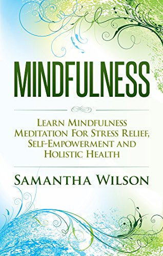 Mindfulness: Learn Mindfulness Meditation For Stress Relief, Self-Empowerment And Holistic Health