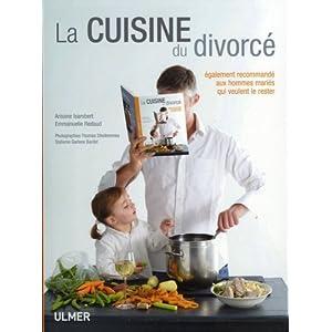 La cuisine du divorcé : Egalement recommandé aux hommes mariés qui veulent le rester