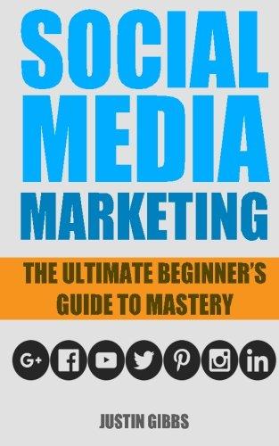 Social Media Marketing: The Ultimate Beginner's Guide to Mastery (Facebook,Twitter,Youtube,Google+,Linkedin,Pinterest,Instagram)
