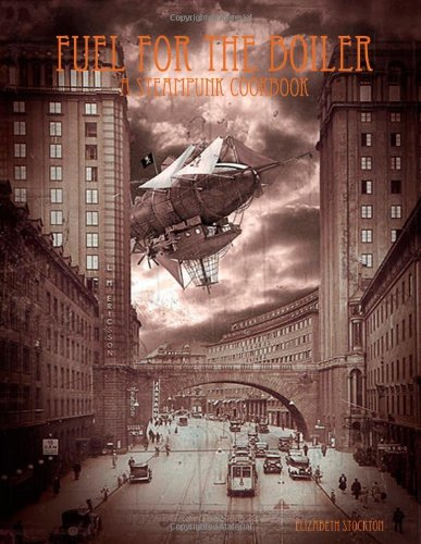 Fuel For The Boiler: A Steampunk Cookbook