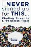 I Never Signed Up for This...: Finding Power in Life's Broken Pieces