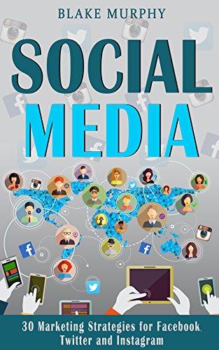 Social Media: 30 Marketing Strategies for Facebook, Twitter and Instagram (Social Media, Facebook, Twitter, Instagram, Social Media Marketing)