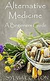 Alternative Medicine: Beginners Guide to Alternative Medicine