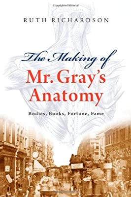 The Making of Mr Grays Anatomy: Bodies, books, fortune, fame, Richardson, Ruth,