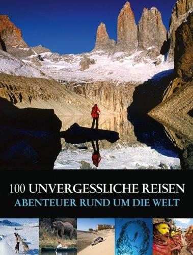 100 unvergessliche Reisen: Abenteuer rund um die Welt