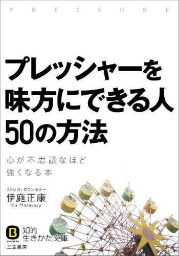 プレッシャーを味方にできる人 50の方法: 心が不思議なほど強くなる本 (知的生きかた文庫)