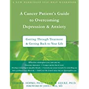 A Cancer Patients Guide to Overcoming Depression and Anxiety: Getting Through Treatment and Getting Back to Your Life