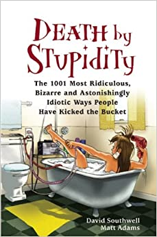 Death by Stupidity: The 1001 Most Ridiculous, Bizarre and