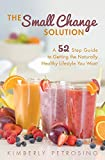 The Small Change Solution: A 52 Step Guide to Getting the Naturally Healthy Lifestyle You Want