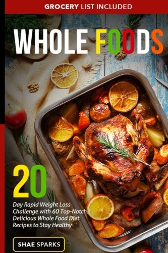 Whole Food: Whole Food Recipes: 20 Day Rapid Weight Loss with 60 Top-Notch, Delicious Whole Food Diet Recipes to Stay...