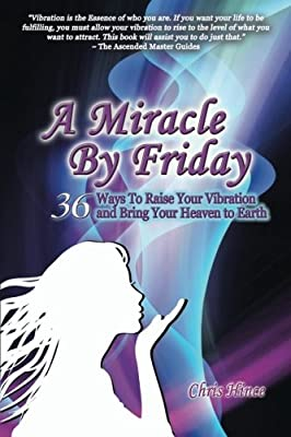 A Miracle by Friday: 36 Ways to Raise Your Vibration and Bring Your Heaven to Ea