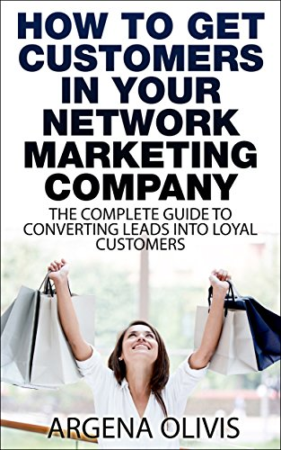 How To Get Customers In Your Network Marketing Company: The Complete Guide To Converting Leads To Loyal Customers (network marketing, multilevel marketing, direct sales)