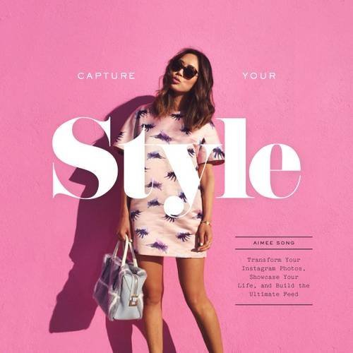Capture Your Style: How to Transform Your Instagram Images, Showcase Your Life, and Build the Ultimate Platform