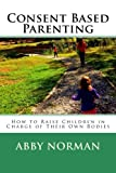 Consent Based Parenting: How to Raise Children In Charge of Their Own Bodies