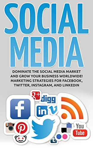 Social Media: Dominate the Social Media Market and Grow your Business Worldwide! Marketing Strategies for Facebook, Twitter, Instagram, and LinkedIn