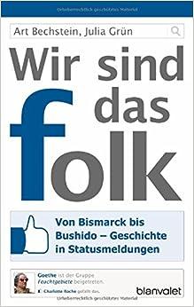 Wir sind das folk: Von Bismarck bis Bushido - Geschichte in Statusmeldungen (Art Bechstein und Julia Grün)
