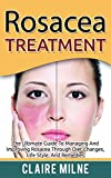 Rosacea Treatment: The Ultimate Guide To Managing And Improving Rosacea Through Diet Changes, Lifestyle, And Remedies