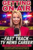 Getting On-Air: The Fast Track to a TV News Career