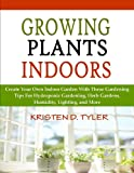 Growing Plants Indoors; Create Your Own Indoor Garden With These Gardening Tips For Hydroponic Gardening, Herb Gardens, Humidity, Lighting, and More