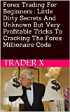 Forex Trading For Beginners : Little Dirty Secrets And Unknown But Very Profitable Tricks To Cracking The Forex Millionaire Code