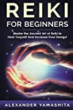 Reiki For Beginners: Master the Ancient Art of Reiki to Heal Yourself And Increase Your Energy