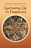Gathering Up the Fragments: Preaching as Spiritual Practice