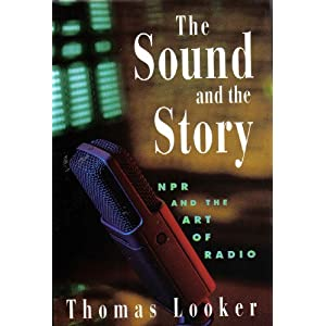 Sound and the Story: Npr and the Art of Radio Tom Looker