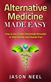 Alternative Medicine Made Easy: How to Use Simple Homemade Remedies to Stay Healthy and Disease-Free (Herbal Remedies, Alternative Medicine, How to Use Herbal Remedies,)