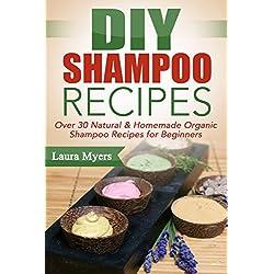 DIY Shampoo Recipes: Over 30 Natural & Homemade Organic Shampoo Recipes for Beginners (Natural, Homemade, Organic, Shampoo, Conditioner, Hair products, ... Shampoo, Homemake Shampoo, For beginners)
