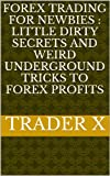 Forex Trading For Newbies : Little Dirty Secrets And Weird Underground Tricks To Forex Profits