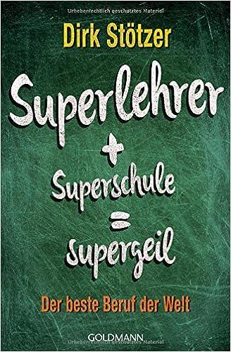 Superlehrer + Superschule = Supergeil. Der beste Beruf der Welt (Dirk Stötzer)