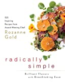 Radically Simple: Brilliant Flavors with Breathtaking Ease: 325 Inspiring Recipes from Award-Winning Chef Rozanne Gold