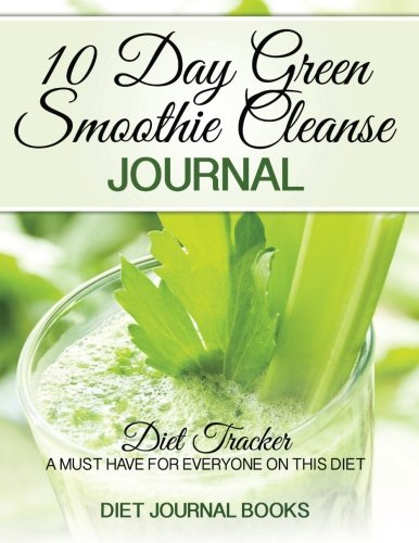 10 Day Green Smoothie Cleanse Journal: Diet Tracker- A Must Have For Everyone On the 10-day green Smoothie cleanse by...