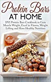 Protein Bars at Home: DIY Protein Bars Cookbook to Gain Muscle Weight, Excel in Fitness, Weight Lifting and Have a Healthy Nutrition (Protein Bars, DIY ... Bars Recipes, Muscle Building Nutrition)