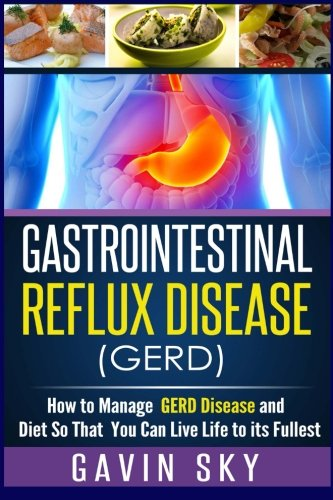 Gastrointestinal Reflux Disease GERD: How to Manage GERD Disease and Diet So That You Can Live Life to Its Fullest 1