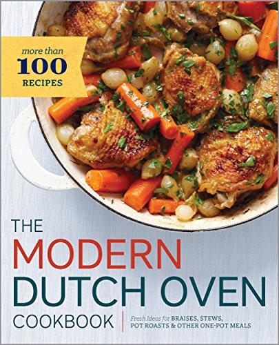 The Modern Dutch Oven Cookbook: Fresh Ideas for Braises, Ste