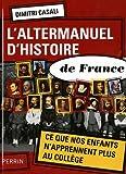 L\'altermanuel d\'histoire de France : Ce que nos enfants n\'apprennent plus au collège par Dimitri Casali