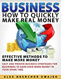 Business: How to Quickly Make Real Money - Effective Methods to Make More Money: Easy and Proven Business Strategies for Beginners to Earn Even More Money in Your Spare Time